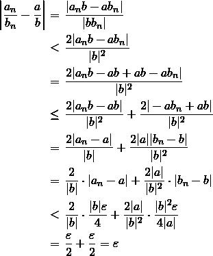 \begin{eqnarray*} \left|\frac{a_n}{b_n}-\frac{a}{b}\right|&=&\frac{|a_n b - a b_n|}{|b b_n|} \ &<&\frac{2|a_n b - a b_n|}{|b|^2} \ &=&\frac{2|a_n b -ab + ab-a b_n|}{|b|^2} \ &\leq&\frac{2|a_n b -ab|}{|b|^2}+\frac{2|-a b_n +ab|}{|b|^2} \ &=&\frac{2|a_n -a|}{|b|} +\frac{2|a||b_n-b|}{|b|^2} \ &=&\frac{2}{|b|}\cdot|a_n -a| + \frac{2|a|}{|b|^2}\cdot|b_n -b| \ &<&\frac{2}{|b|}\cdot\frac{|b|\varepsilon}{4} + \frac{2|a|}{|b|^2}\cdot\frac{|b|^2\varepsilon}{4|a|} \ &=&\frac{\varepsilon}{2}+\frac{\varepsilon}{2}=\varepsilon \end{eqnarray*}